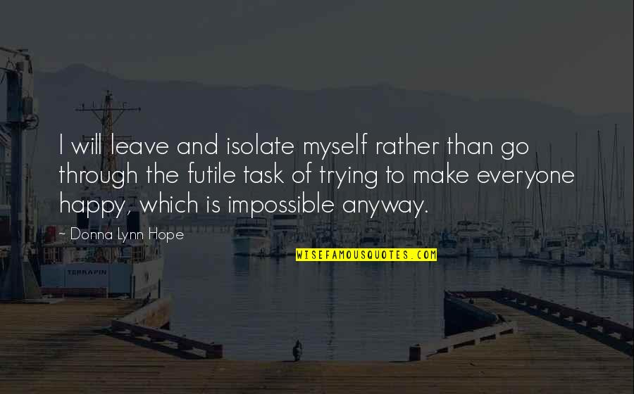 Be Happy Anyway Quotes By Donna Lynn Hope: I will leave and isolate myself rather than