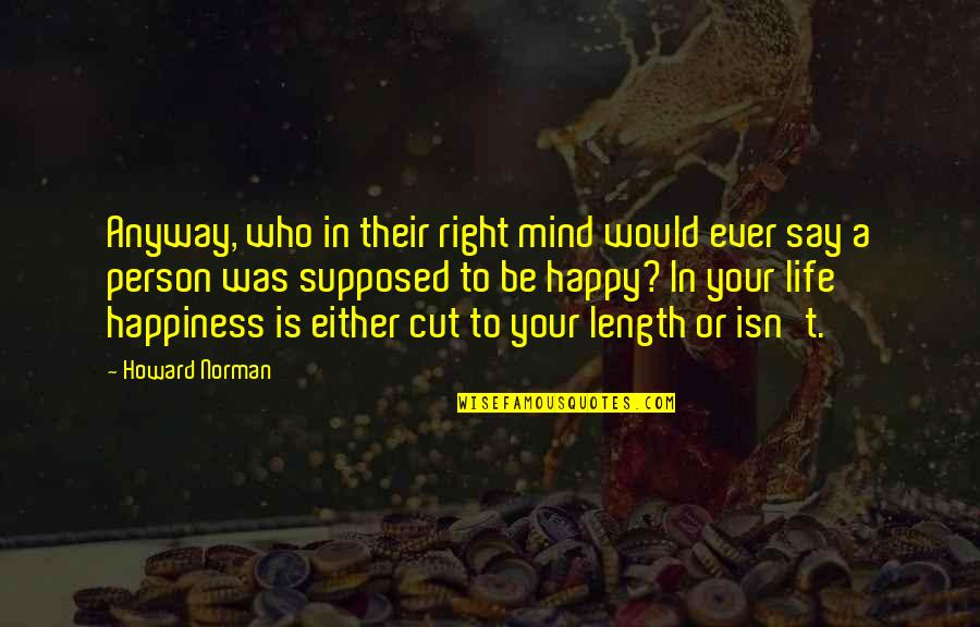 Be Happy Anyway Quotes By Howard Norman: Anyway, who in their right mind would ever