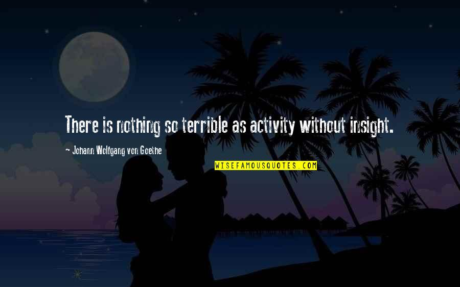 Be Happy Anyway Quotes By Johann Wolfgang Von Goethe: There is nothing so terrible as activity without