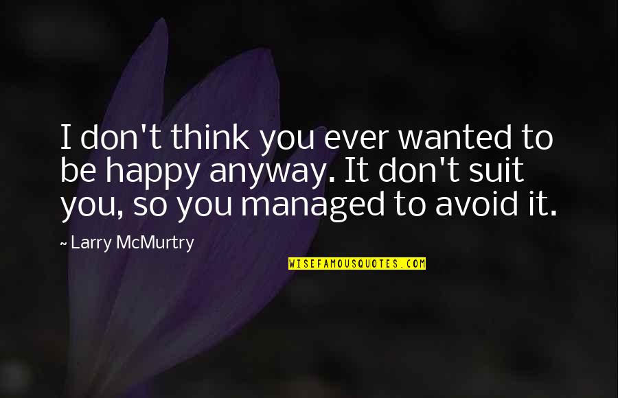 Be Happy Anyway Quotes By Larry McMurtry: I don't think you ever wanted to be