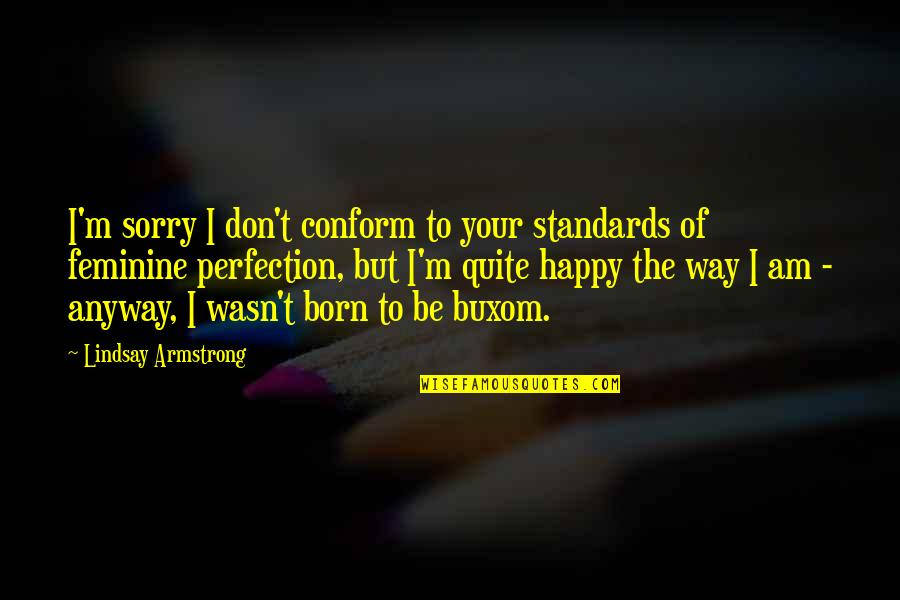 Be Happy Anyway Quotes By Lindsay Armstrong: I'm sorry I don't conform to your standards