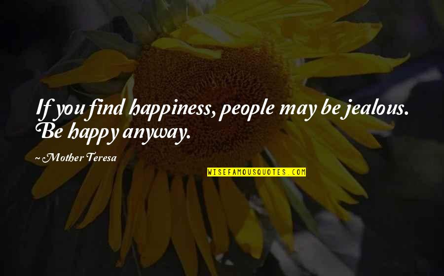 Be Happy Anyway Quotes By Mother Teresa: If you find happiness, people may be jealous.