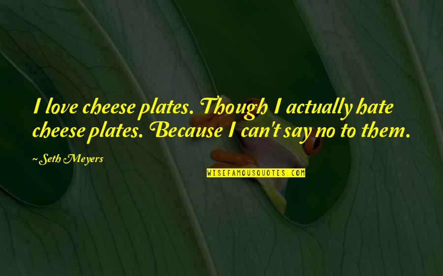 Be Happy Anyway Quotes By Seth Meyers: I love cheese plates. Though I actually hate