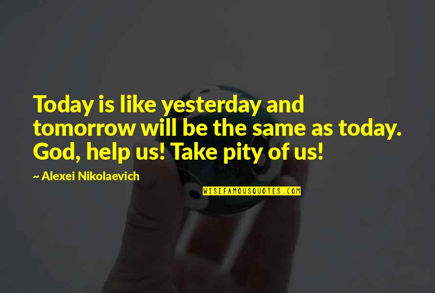 Be Like Quotes By Alexei Nikolaevich: Today is like yesterday and tomorrow will be
