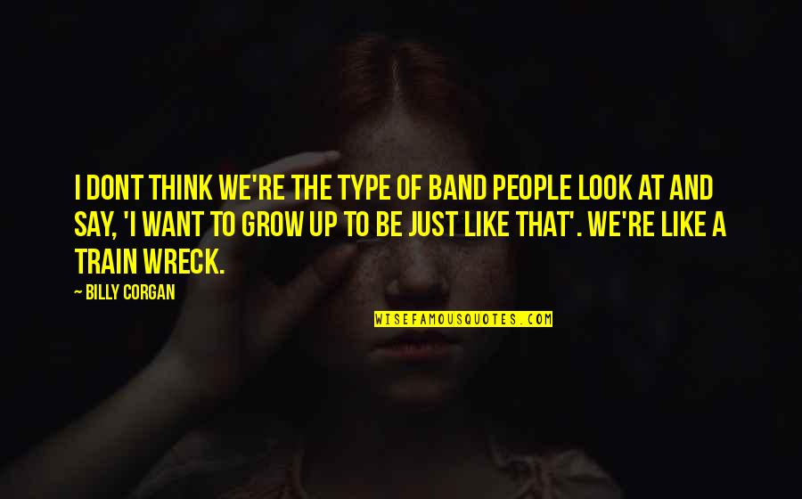 Be Like Quotes By Billy Corgan: I dont think we're the type of band