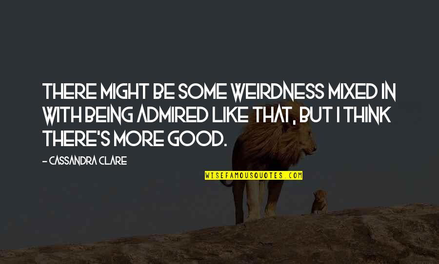 Be Like Quotes By Cassandra Clare: There might be some weirdness mixed in with