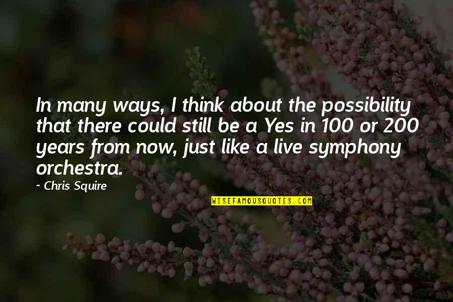 Be Like Quotes By Chris Squire: In many ways, I think about the possibility