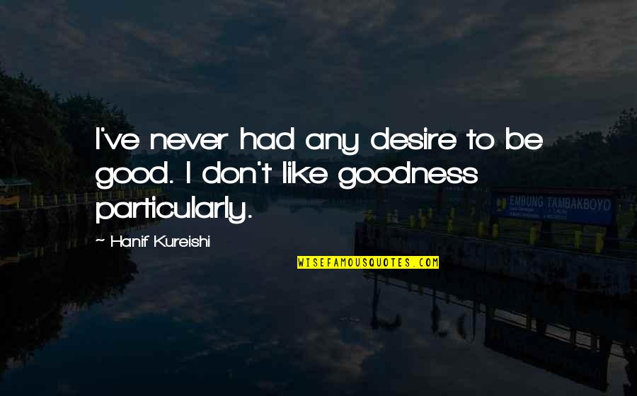 Be Like Quotes By Hanif Kureishi: I've never had any desire to be good.