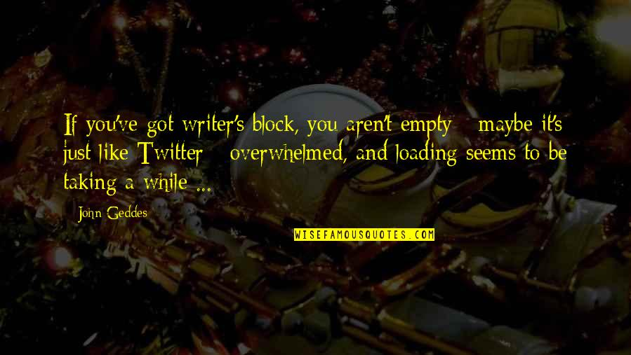 Be Like Quotes By John Geddes: If you've got writer's block, you aren't empty