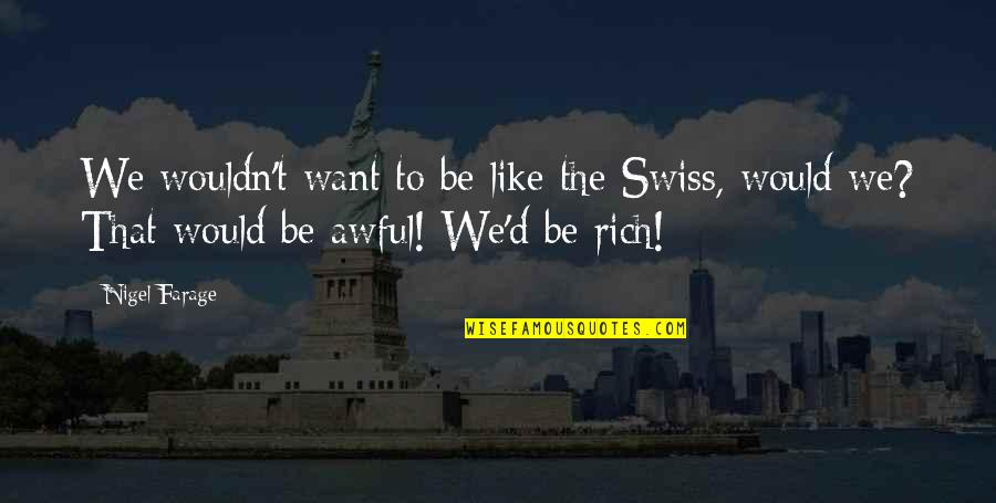 Be Like Quotes By Nigel Farage: We wouldn't want to be like the Swiss,
