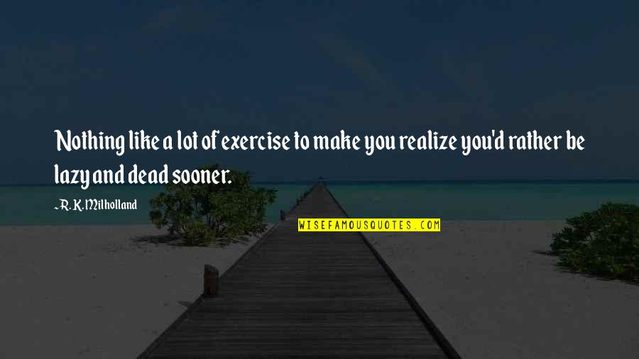 Be Like Quotes By R. K. Milholland: Nothing like a lot of exercise to make