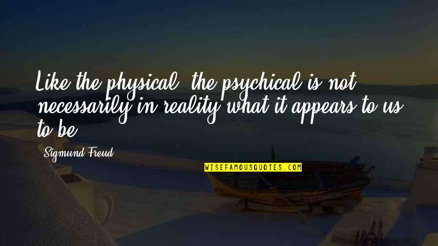 Be Like Quotes By Sigmund Freud: Like the physical, the psychical is not necessarily