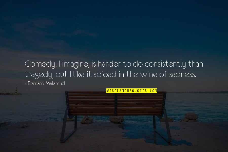 Be Like Wine Quotes By Bernard Malamud: Comedy, I imagine, is harder to do consistently