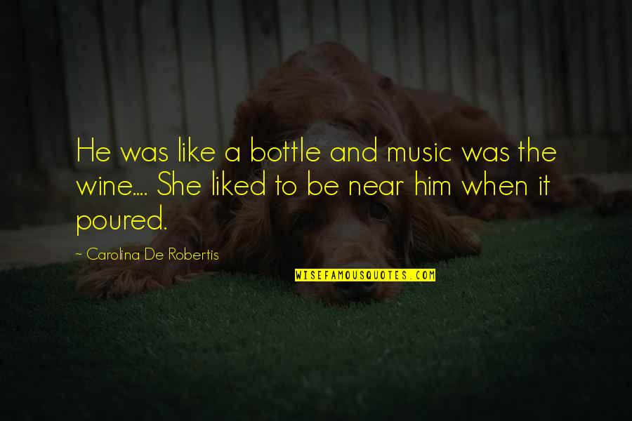 Be Like Wine Quotes By Carolina De Robertis: He was like a bottle and music was