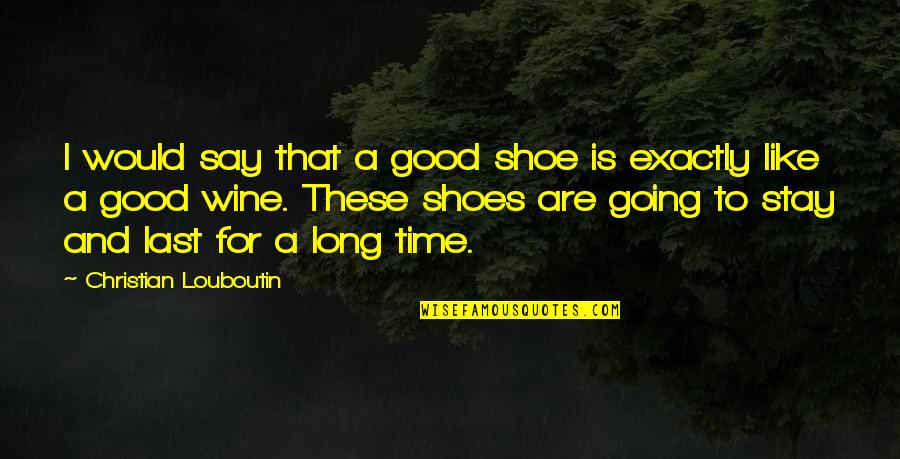 Be Like Wine Quotes By Christian Louboutin: I would say that a good shoe is