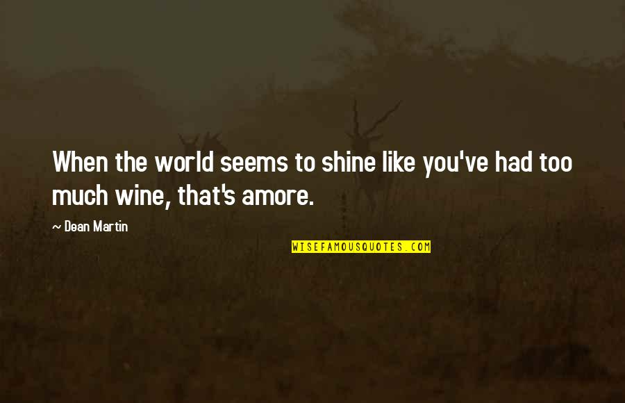 Be Like Wine Quotes By Dean Martin: When the world seems to shine like you've