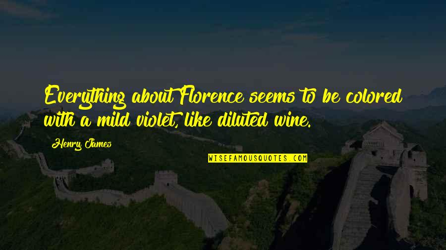 Be Like Wine Quotes By Henry James: Everything about Florence seems to be colored with