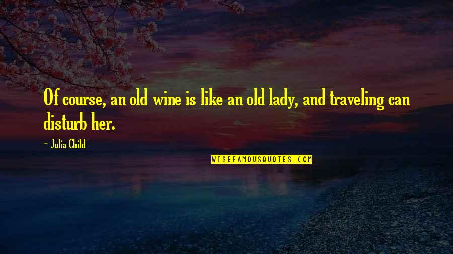 Be Like Wine Quotes By Julia Child: Of course, an old wine is like an