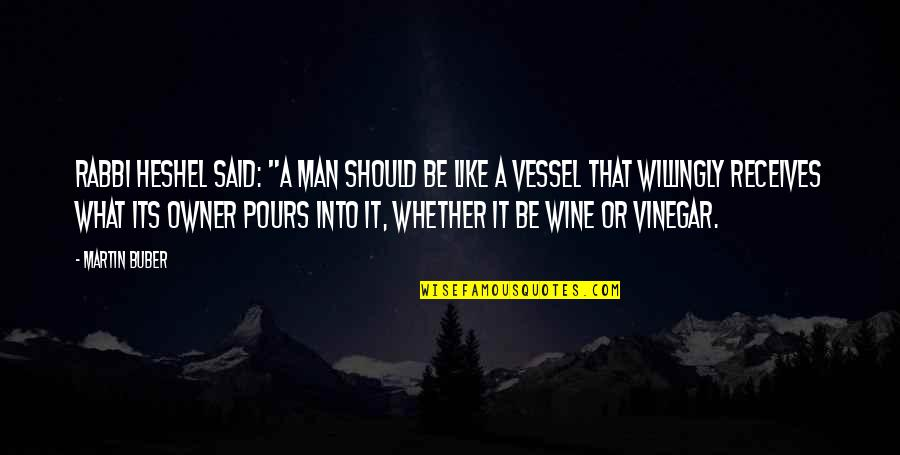 """Be Like Wine Quotes By Martin Buber: Rabbi Heshel said: """"A man should be like"""
