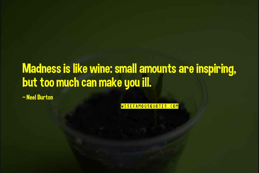 Be Like Wine Quotes By Neel Burton: Madness is like wine: small amounts are inspiring,