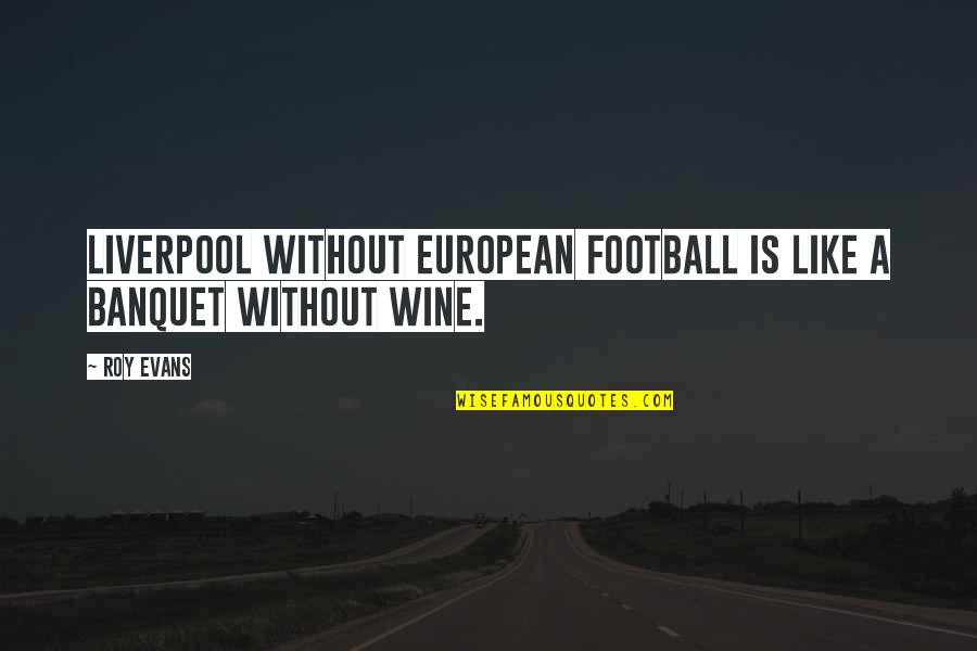 Be Like Wine Quotes By Roy Evans: Liverpool without European football is like a banquet