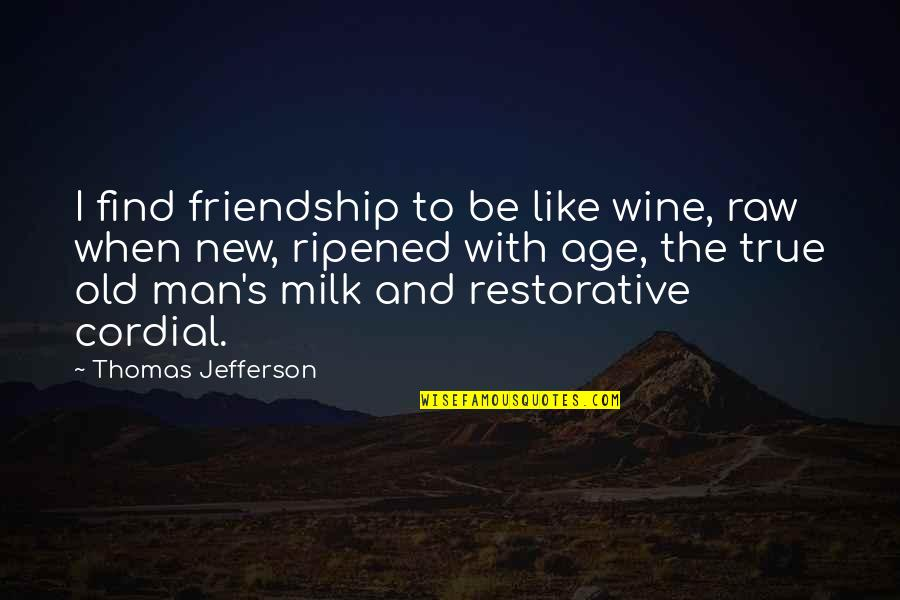Be Like Wine Quotes By Thomas Jefferson: I find friendship to be like wine, raw