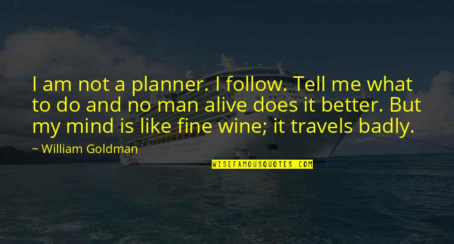 Be Like Wine Quotes By William Goldman: I am not a planner. I follow. Tell