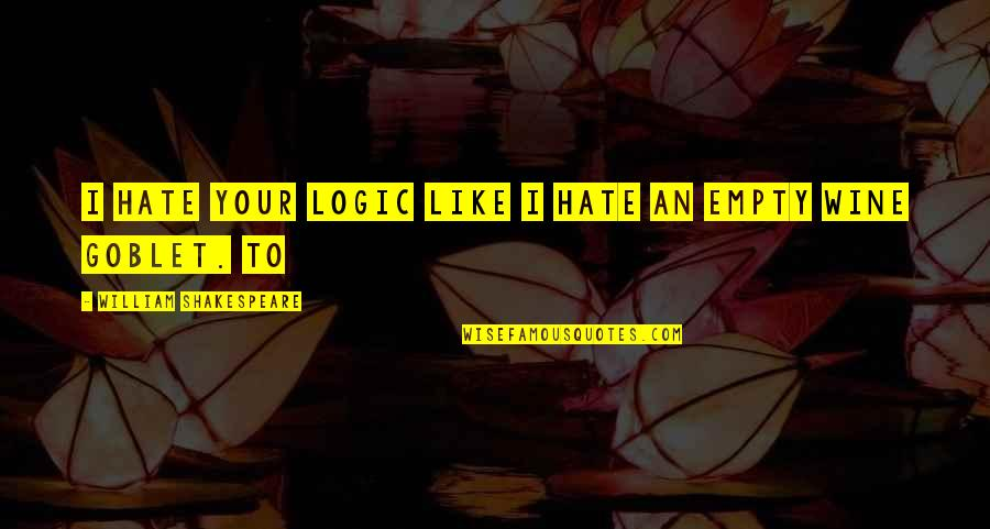 Be Like Wine Quotes By William Shakespeare: I hate your logic like I hate an