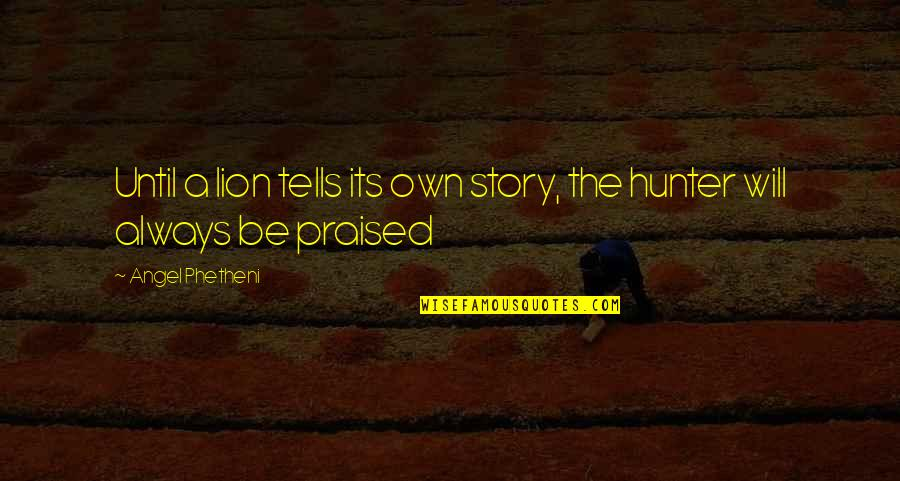 Be Lion Quotes By Angel Phetheni: Until a lion tells its own story, the