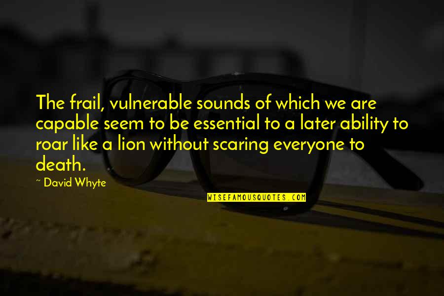 Be Lion Quotes By David Whyte: The frail, vulnerable sounds of which we are
