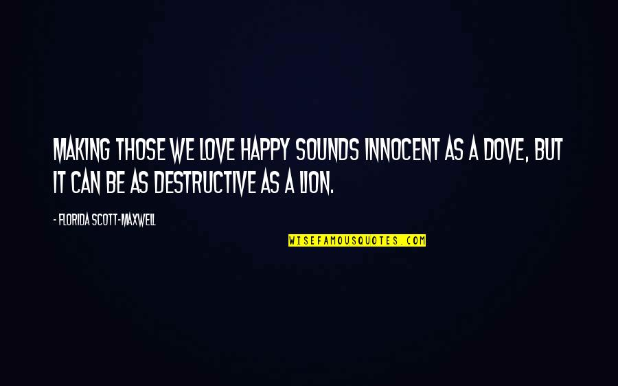 Be Lion Quotes By Florida Scott-Maxwell: Making those we love happy sounds innocent as