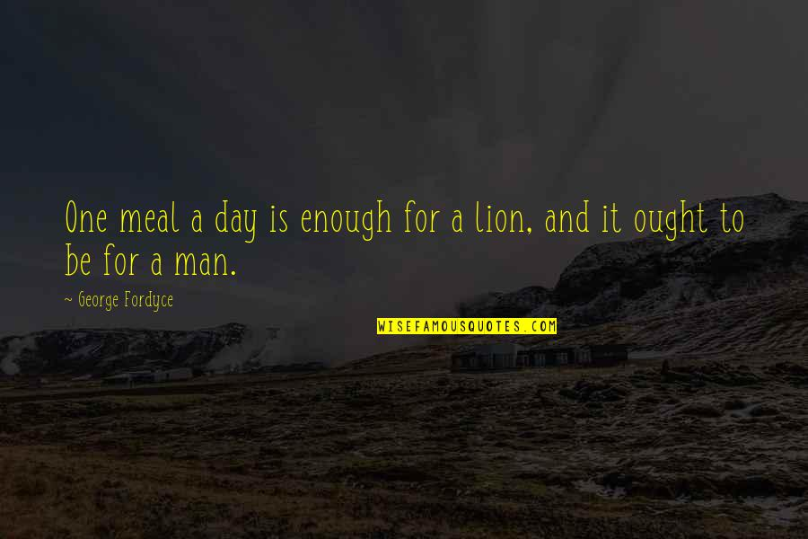 Be Lion Quotes By George Fordyce: One meal a day is enough for a