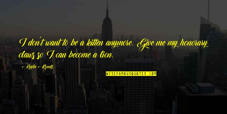 Be Lion Quotes By Kayla Krantz: I don't want to be a kitten anymore.