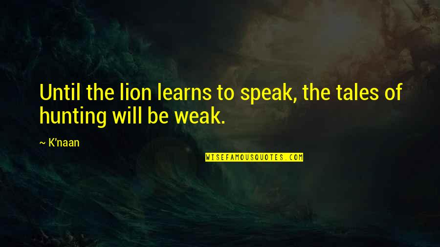 Be Lion Quotes By K'naan: Until the lion learns to speak, the tales