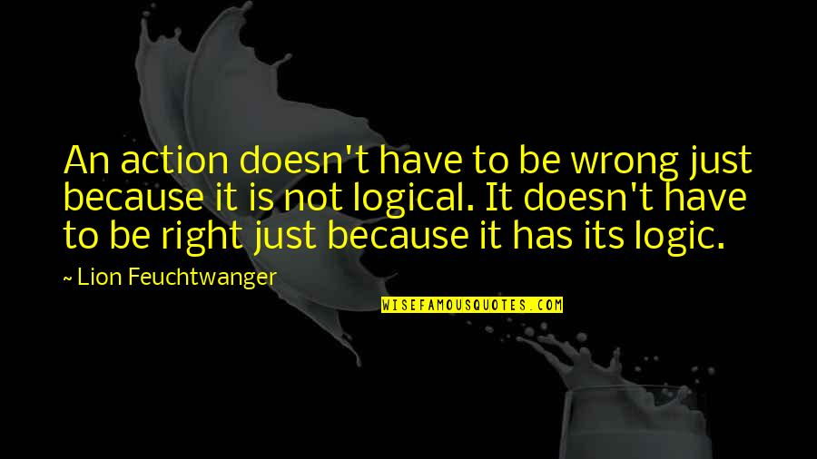 Be Lion Quotes By Lion Feuchtwanger: An action doesn't have to be wrong just