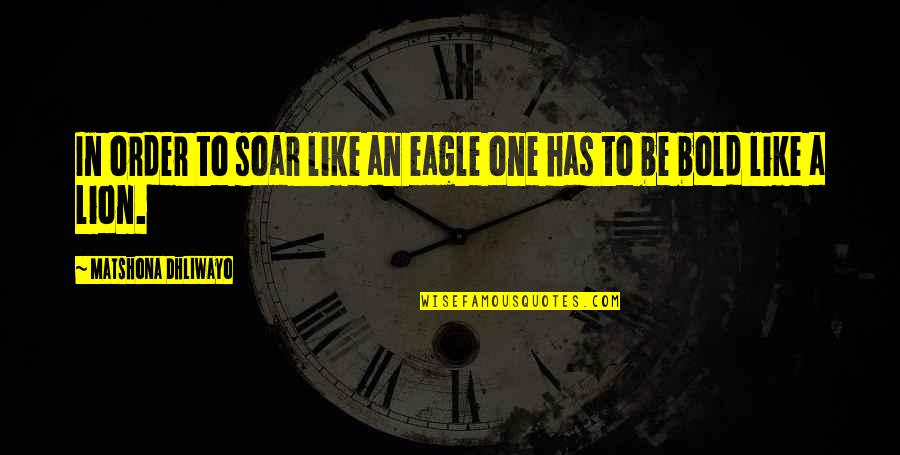 Be Lion Quotes By Matshona Dhliwayo: In order to soar like an eagle one