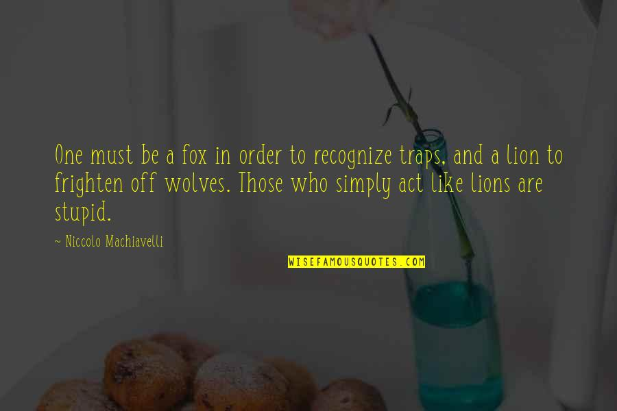 Be Lion Quotes By Niccolo Machiavelli: One must be a fox in order to