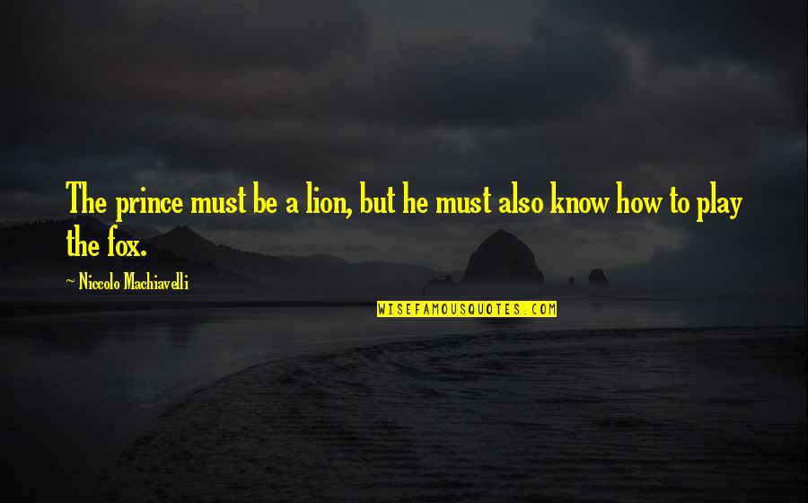 Be Lion Quotes By Niccolo Machiavelli: The prince must be a lion, but he