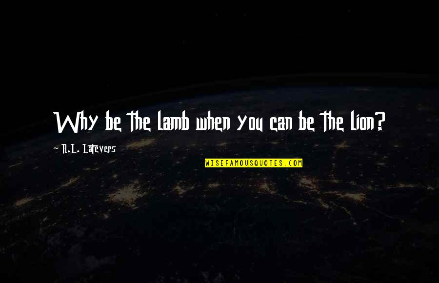 Be Lion Quotes By R.L. LaFevers: Why be the lamb when you can be