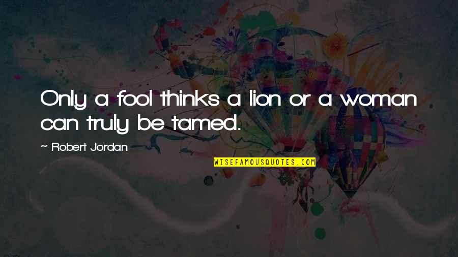 Be Lion Quotes By Robert Jordan: Only a fool thinks a lion or a