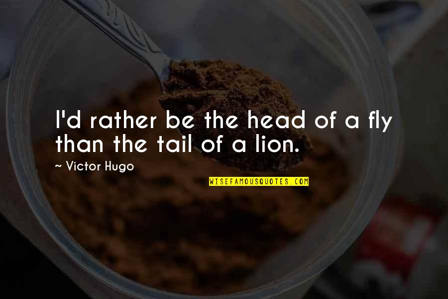 Be Lion Quotes By Victor Hugo: I'd rather be the head of a fly