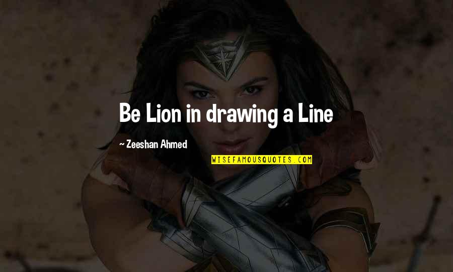Be Lion Quotes By Zeeshan Ahmed: Be Lion in drawing a Line