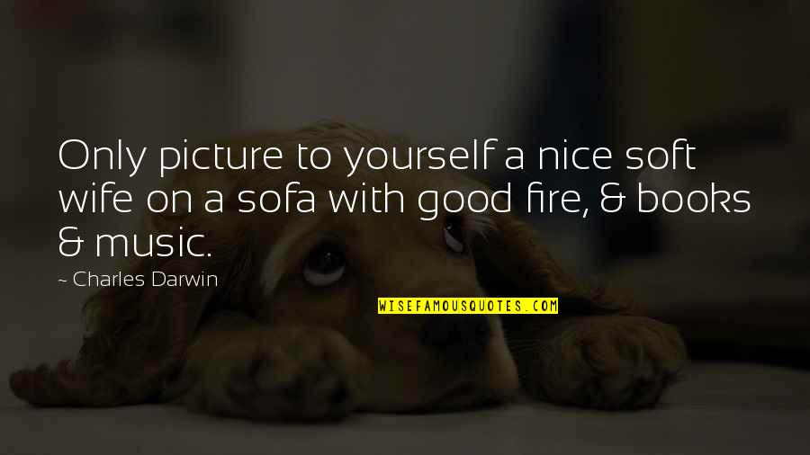 Be Nice To Yourself Quotes By Charles Darwin: Only picture to yourself a nice soft wife