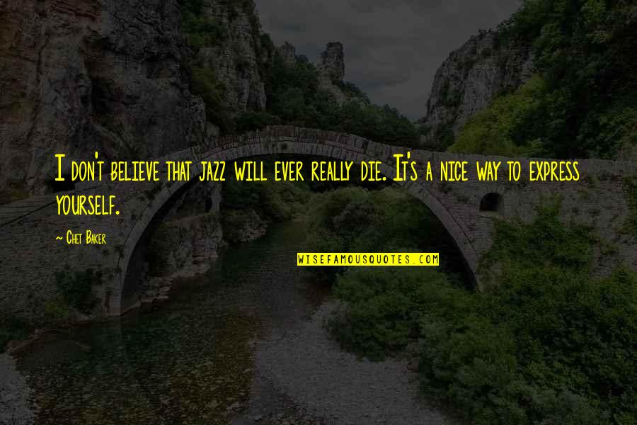 Be Nice To Yourself Quotes By Chet Baker: I don't believe that jazz will ever really