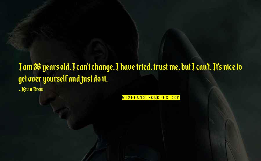 Be Nice To Yourself Quotes By Kevin Drew: I am 36 years old, I can't change.