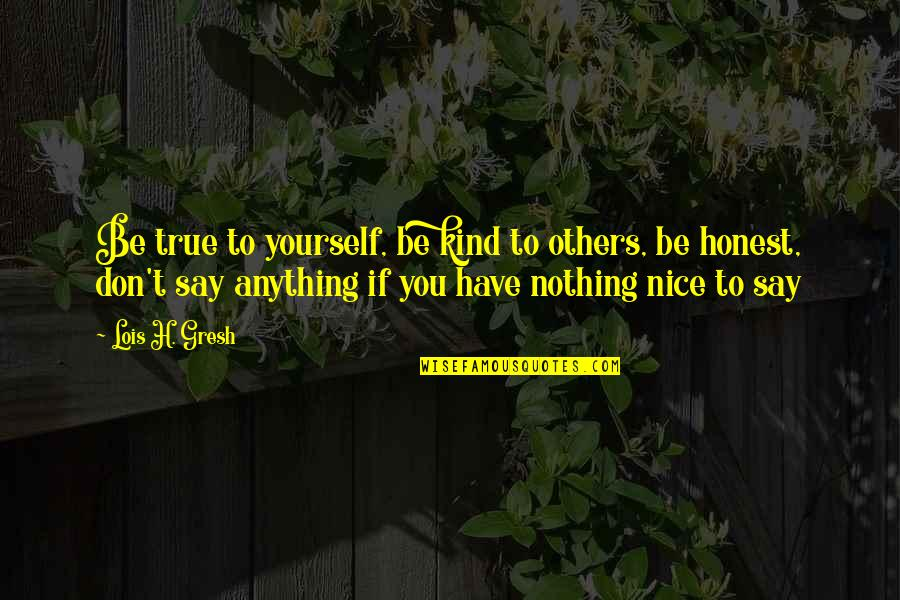 Be Nice To Yourself Quotes By Lois H. Gresh: Be true to yourself, be kind to others,