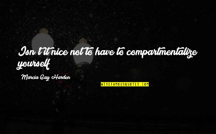 Be Nice To Yourself Quotes By Marcia Gay Harden: Isn't it nice not to have to compartmentalize