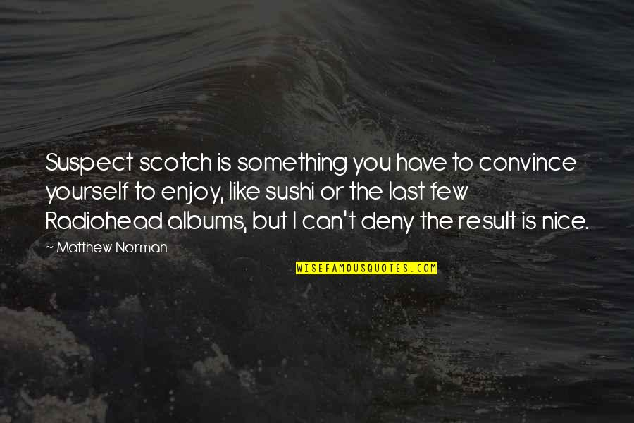Be Nice To Yourself Quotes By Matthew Norman: Suspect scotch is something you have to convince