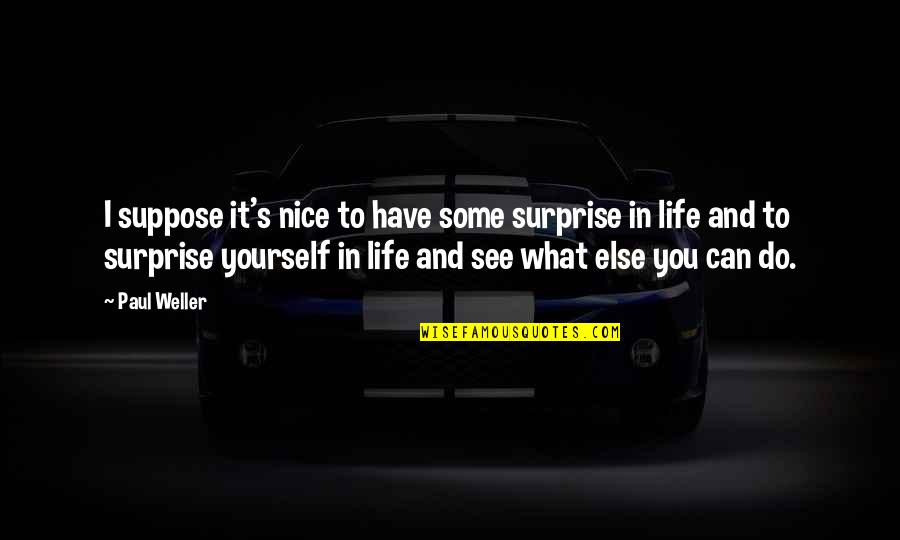 Be Nice To Yourself Quotes By Paul Weller: I suppose it's nice to have some surprise