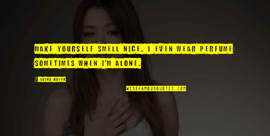 Be Nice To Yourself Quotes By Salma Hayek: Make yourself smell nice. I even wear perfume